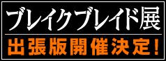 10th ANNIVERSARY ブレイクブレイド展 出張版 開催決定!