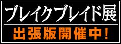10th ANNIVERSARY ブレイクブレイド展 出張版 開催中!